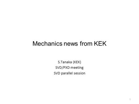 1 Mechanics news from KEK S.Tanaka (KEK) SVD/PXD meeting SVD parallel session.