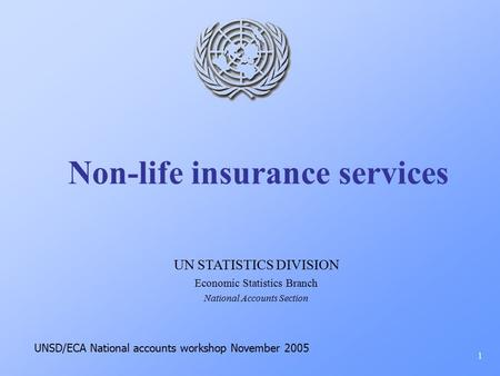 Non-life insurance services 1 UN STATISTICS DIVISION Economic Statistics Branch National Accounts Section UNSD/ECA National accounts workshop November.