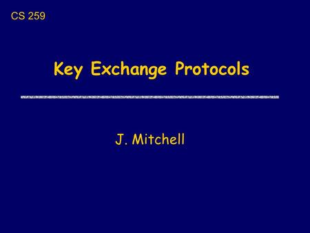 Key Exchange Protocols J. Mitchell CS 259. Next few lectures uToday 1/17 Brief cryptography background Key exchange protocols and properties uThursday.