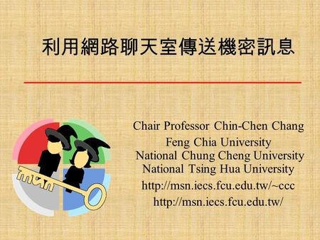 利用網路聊天室傳送機密訊息 Chair Professor Chin-Chen Chang Feng Chia University National Chung Cheng University National Tsing Hua University