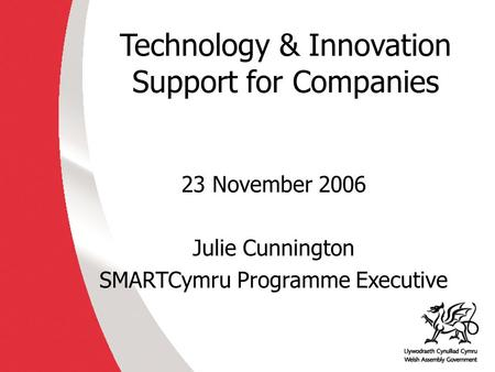 Technology & Innovation Support for Companies 23 November 2006 Julie Cunnington SMARTCymru Programme Executive.