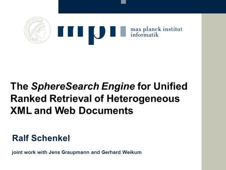 Ralf Schenkel joint work with Jens Graupmann and Gerhard Weikum The SphereSearch Engine for Unified Ranked Retrieval of Heterogeneous XML and Web Documents.