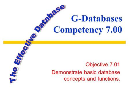G-Databases Competency 7.00 Objective 7.01 Demonstrate basic database concepts and functions.
