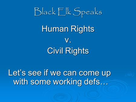 Black Elk Speaks Human Rights v. Civil Rights Let's see if we can come up with some working defs…