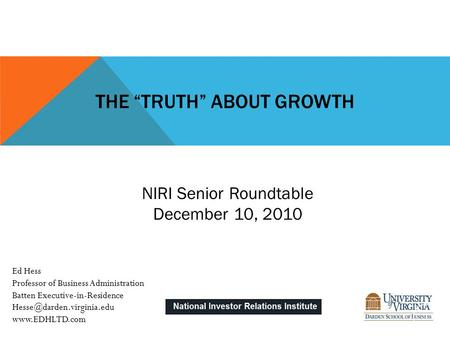 "THE ""TRUTH"" ABOUT GROWTH NIRI Senior Roundtable December 10, 2010 Ed Hess Professor of Business Administration Batten Executive-in-Residence"