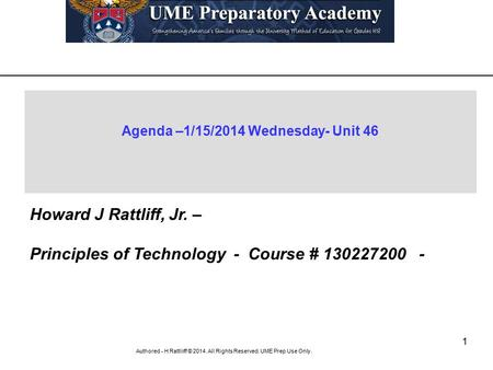 1 Authored - H Rattliiff © 2014. All Rights Reserved. UME Prep Use Only. Agenda –1/15/2014 Wednesday- Unit 46 Howard J Rattliff, Jr. – Principles of Technology.