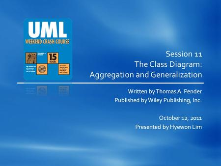 Session 11 The Class Diagram: Aggregation and Generalization Written by Thomas A. Pender Published by Wiley Publishing, Inc. October 12, 2011 Presented.