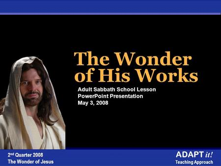 The Wonder of His Works The Wonder of His Works Adult Sabbath School Lesson PowerPoint Presentation May 3, 2008 2 nd Quarter 2008 The Wonder of Jesus ADAPT.