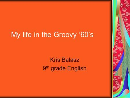 My life in the Groovy '60's Kris Balasz 9 th grade English.