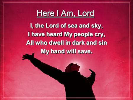 Here I Am, Lord I, the Lord of sea and sky, I have heard My people cry, All who dwell in dark and sin My hand will save. I, the Lord of sea and sky, I.