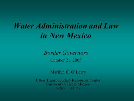 Water Administration and Law in New Mexico Border Governors October 21, 2005 Marilyn C. O'Leary Utton Transboundary Resources Center University of New.