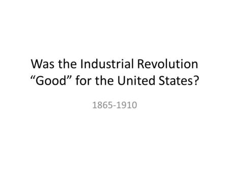 "Was the Industrial Revolution ""Good"" for the United States? 1865-1910."