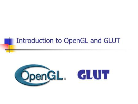Introduction to OpenGL and GLUT GLUT. What is OpenGL? An application programming interface (API) A (low-level) Graphics rendering API Generate high-quality.