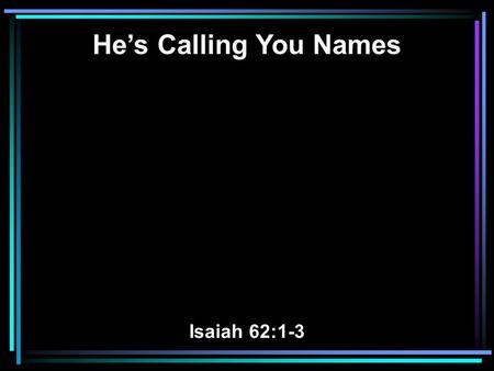 He's Calling You Names Isaiah 62:1-3. 1 For Zion's sake I will not hold My peace, And for Jerusalem's sake I will not rest, Until her righteousness goes.
