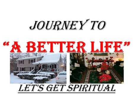 "JOURNEY TO ""A Better Life"" Let's Get Spiritual Journey Into ""HAPPINESS"" TO GET THE MOST OUT OF THIS ""JOURNEY"" ""U"" MUST BE SPIRITUALLY PREPARED."