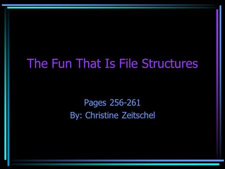 The Fun That Is File Structures Pages 256-261 By: Christine Zeitschel.