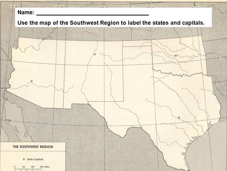 Name: ____________________________________ Use the map of the Southwest Region to label the states and capitals.