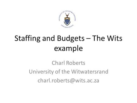 Staffing and Budgets – The Wits example Charl Roberts University of the Witwatersrand
