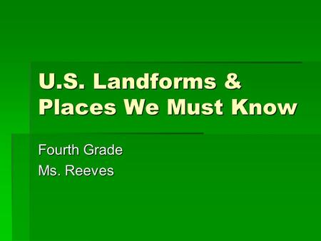U.S. Landforms & Places We Must Know Fourth Grade Ms. Reeves.