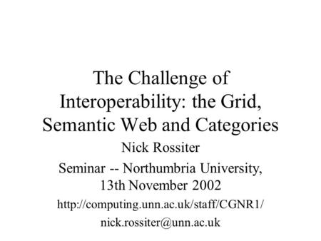 The Challenge of Interoperability: the Grid, Semantic Web and Categories Nick Rossiter Seminar -- Northumbria University, 13th November 2002