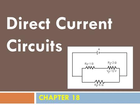 CHAPTER 18 Direct Current Circuits. Sources of emf  The source that maintains the current in a closed circuit is called a source of emf.  Any devices.