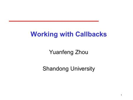 1 Working with Callbacks Yuanfeng Zhou Shandong University.