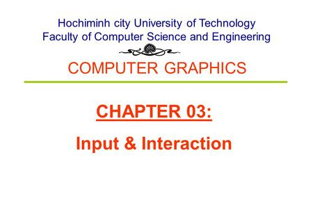 COMPUTER GRAPHICS Hochiminh city University of Technology Faculty of Computer Science and Engineering CHAPTER 03: Input & Interaction.