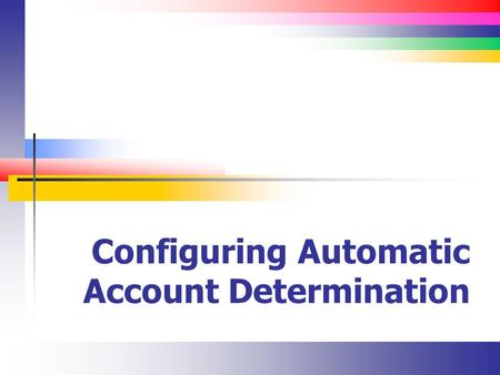 Configuring Automatic Account Determination. Slide 2 What is Automatic Account Determination? There are many FI transactions that are posted automatically.