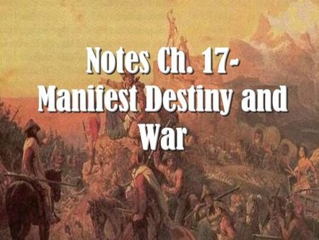 Notes Ch. 17- Manifest Destiny and War. I. Manifest Destiny and Expansion.