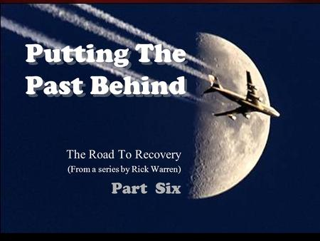 Putting The Past Behind The Road To Recovery (From a series by Rick Warren) Part Six.