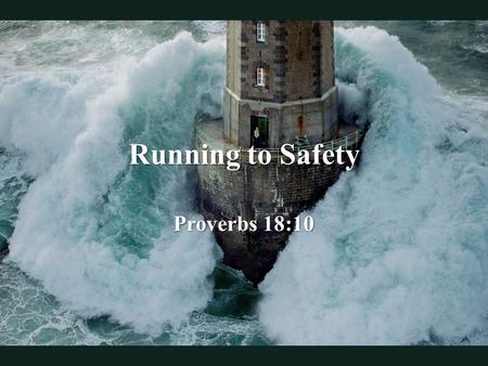Running to Safety Proverbs 18:10. One stormy day in 1989, French photographer, Jean Guichard took a helicopter and approached a lighthouse off the coast.