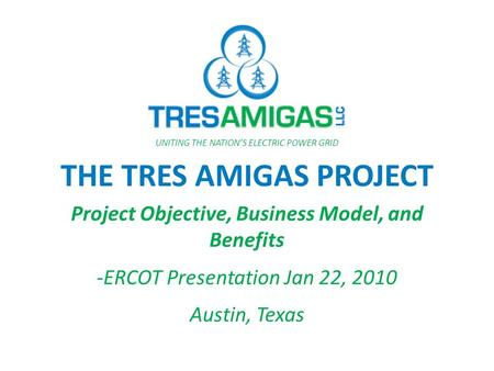 THE TRES AMIGAS PROJECT Project Objective, Business Model, and Benefits -ERCOT Presentation Jan 22, 2010 Austin, Texas UNITING THE NATION'S ELECTRIC POWER.