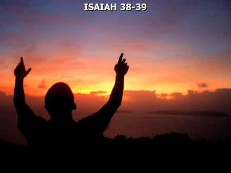 ISAIAH 38-39. Isaiah 36 – 39 is sometimes called the historical interlude.