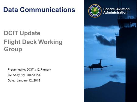 Presented to: DCIT #12 Plenary By: Andy Fry, Thane Inc. Date: January 12, 2012 Federal Aviation Administration Data Communications DCIT Update Flight Deck.