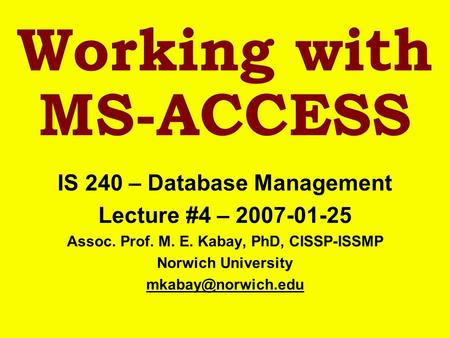 Working with MS-ACCESS IS 240 – Database Management Lecture #4 – 2007-01-25 Assoc. Prof. M. E. Kabay, PhD, CISSP-ISSMP Norwich University