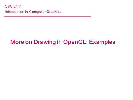 More on Drawing in OpenGL: Examples CSC 2141 Introduction to Computer Graphics.