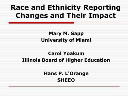 Race and Ethnicity Reporting Changes and Their Impact Mary M. Sapp University of Miami Carol Yoakum Illinois Board of Higher Education Hans P. L'Orange.