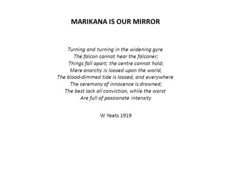 MARIKANA IS OUR MIRROR Turning and turning in the widening gyre The falcon cannot hear the falconer; Things fall apart; the centre cannot hold; Mere anarchy.