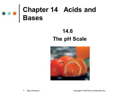 Basic Chemistry Copyright © 2011 Pearson Education, Inc. 1 Chapter 14 Acids and Bases 14.6 The pH Scale.