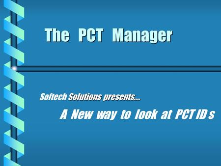 The PCT Manager Solutions presents…. Softech Solutions presents…. A New way to look at PCT ID s.