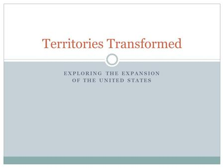 EXPLORING THE EXPANSION OF THE UNITED STATES Territories Transformed.