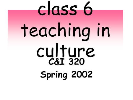 Class 6 teaching in culture C&I 320 Spring 2002. A first peek at what the 2003 ECE cohort values. To be explored, extended, wondered about, argued about,