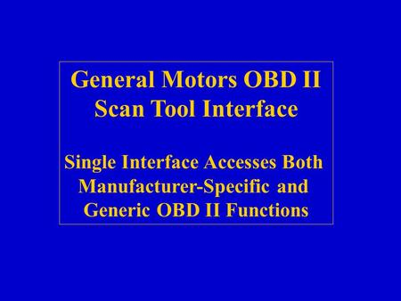 GM Scan Tool General Motors OBD II Scan Tool Interface Single Interface Accesses Both Manufacturer-Specific and Generic OBD II Functions.
