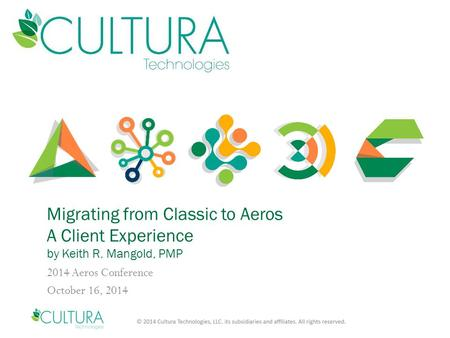 Migrating from Classic to Aeros A Client Experience by Keith R. Mangold, PMP 2014 Aeros Conference October 16, 2014.