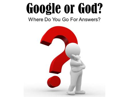 Google or God? Where Do You Go For Answers?. Google or God? Where Do You Go For Answers? In every century and every generation we have convinced ourselves.