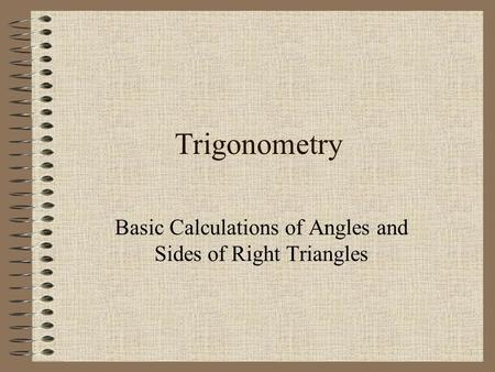 1 Trigonometry Basic Calculations of Angles and Sides of Right Triangles.