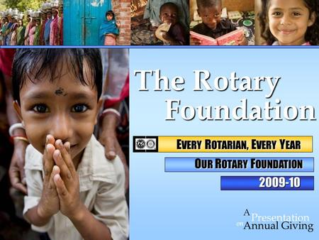 Foundation Foundation on Presentation A Annual Giving The Rotary 2009-10 E VERY R OTARIAN, E VERY Y EAR E VERY R OTARIAN, E VERY Y EAR O UR R OTARY F OUNDATION.