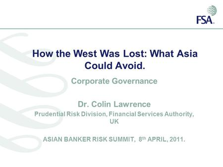 How the West Was Lost: What Asia Could Avoid. Corporate Governance Dr. Colin Lawrence Prudential Risk Division, Financial Services Authority, UK ASIAN.
