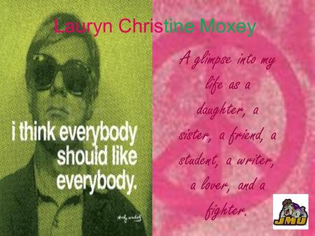 Lauryn Christine Moxey A glimpse into my life as a daughter, a sister, a friend, a student, a writer, a lover, and a fighter.