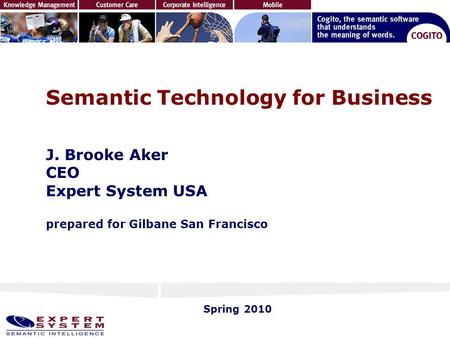 Semantic Technology for Business J. Brooke Aker CEO Expert System USA prepared for Gilbane San Francisco Spring 2010.